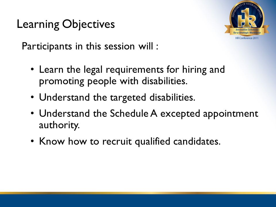 Learning Objectives Participants in this session will : Learn the legal requirements for hiring and promoting people with disabilities.