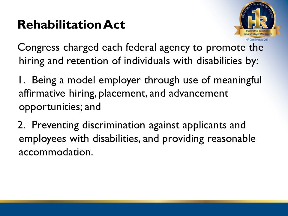 Rehabilitation Act Congress charged each federal agency to promote the hiring and retention of individuals with disabilities by:
