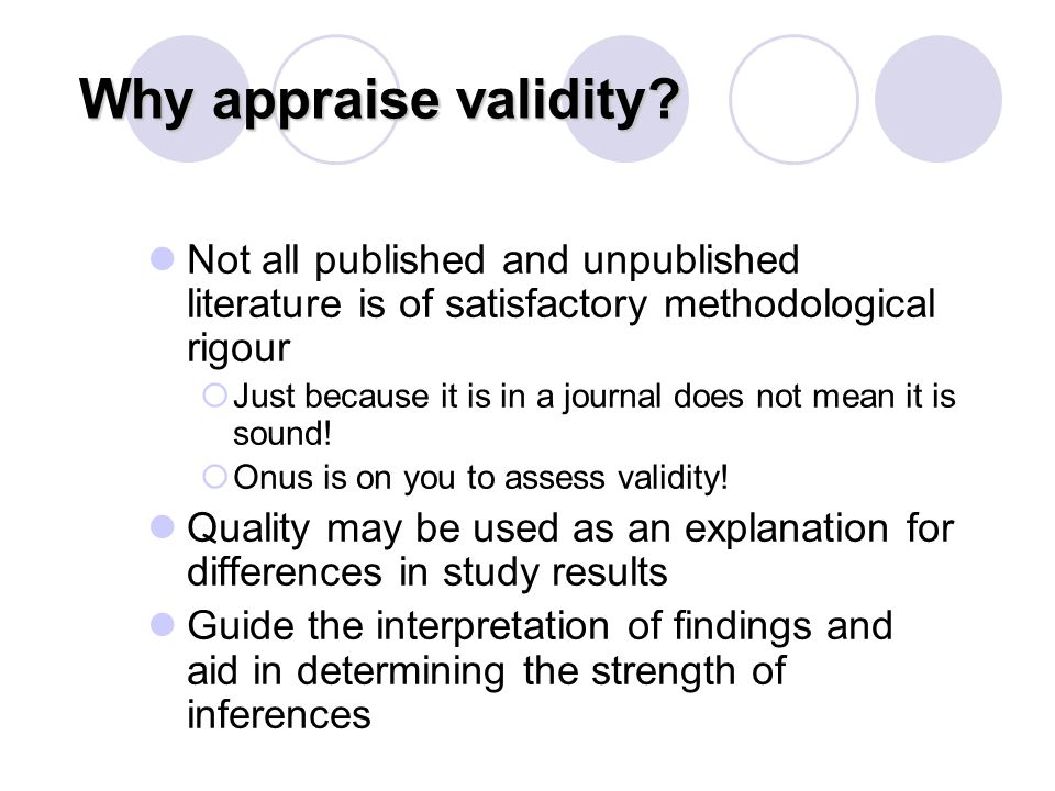 Why appraise validity Not all published and unpublished literature is of satisfactory methodological rigour.