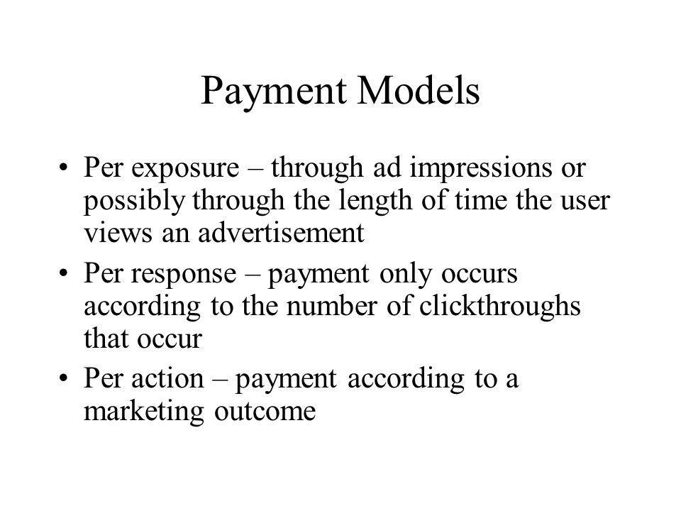 Payment Models Per exposure – through ad impressions or possibly through the length of time the user views an advertisement.