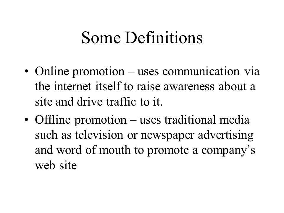 Some Definitions Online promotion – uses communication via the internet itself to raise awareness about a site and drive traffic to it.