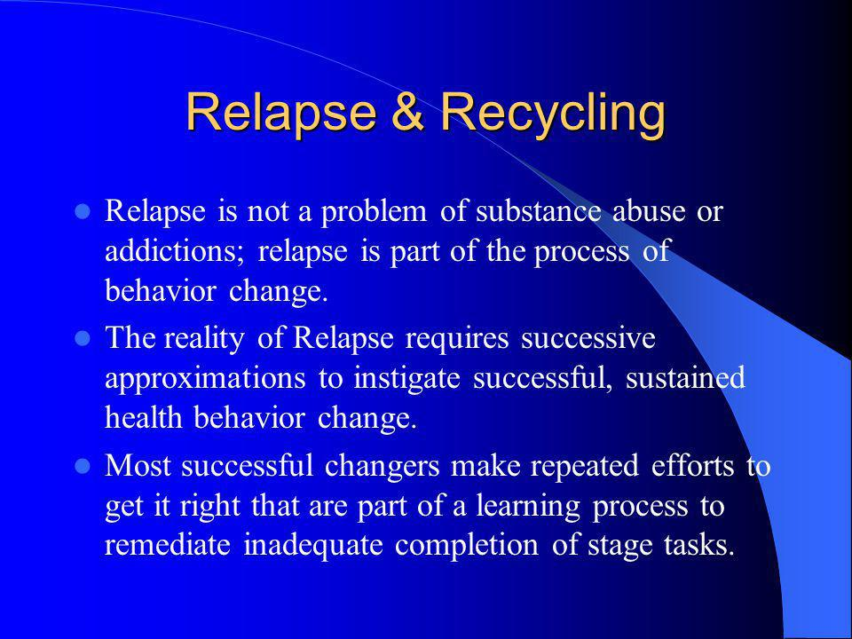 Relapse & Recycling Relapse is not a problem of substance abuse or addictions; relapse is part of the process of behavior change.