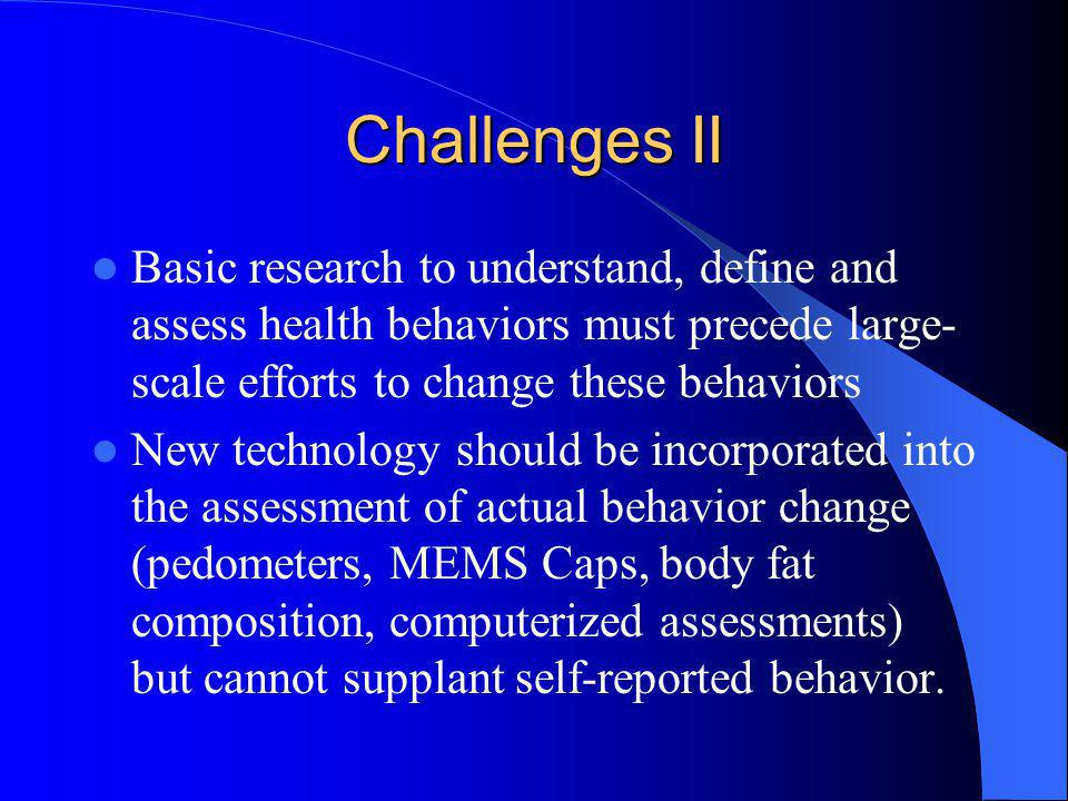 Challenges II Basic research to understand, define and assess health behaviors must precede large-scale efforts to change these behaviors.