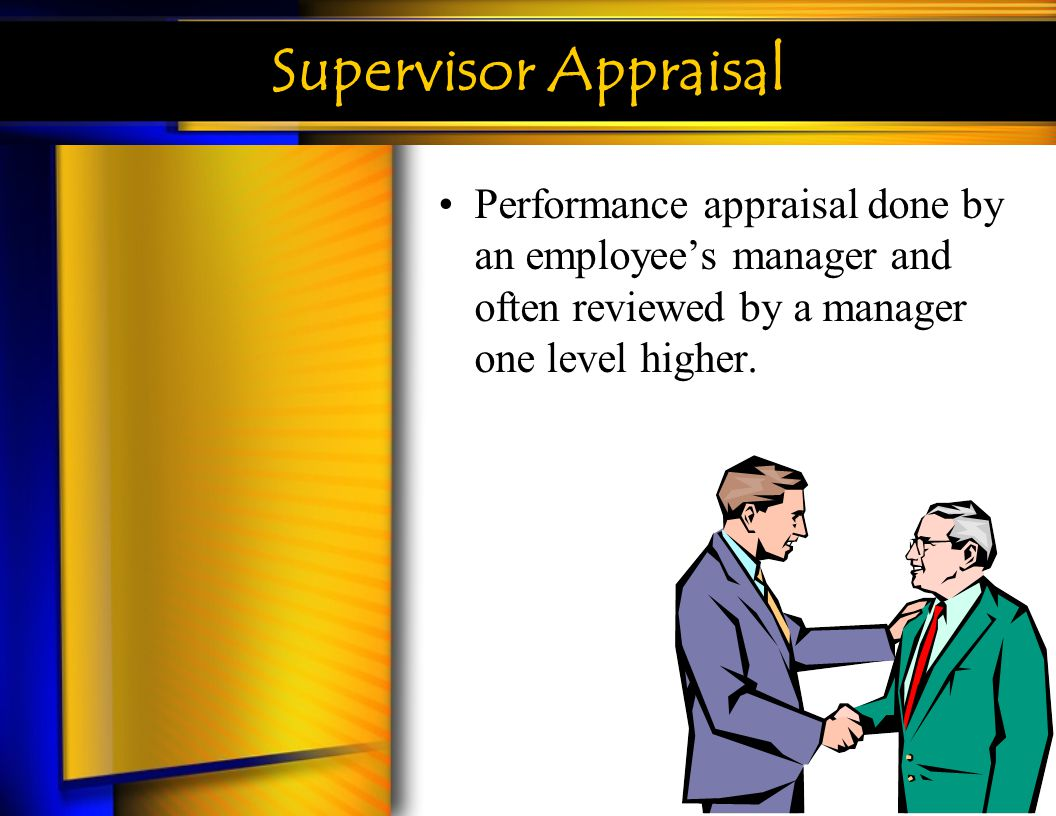 Supervisor Appraisal Performance appraisal done by an employee's manager and often reviewed by a manager one level higher.
