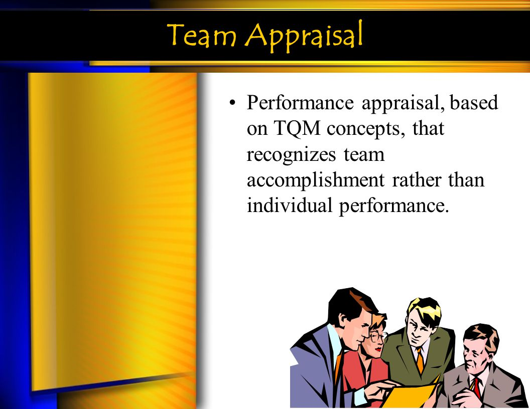 Team Appraisal Performance appraisal, based on TQM concepts, that recognizes team accomplishment rather than individual performance.