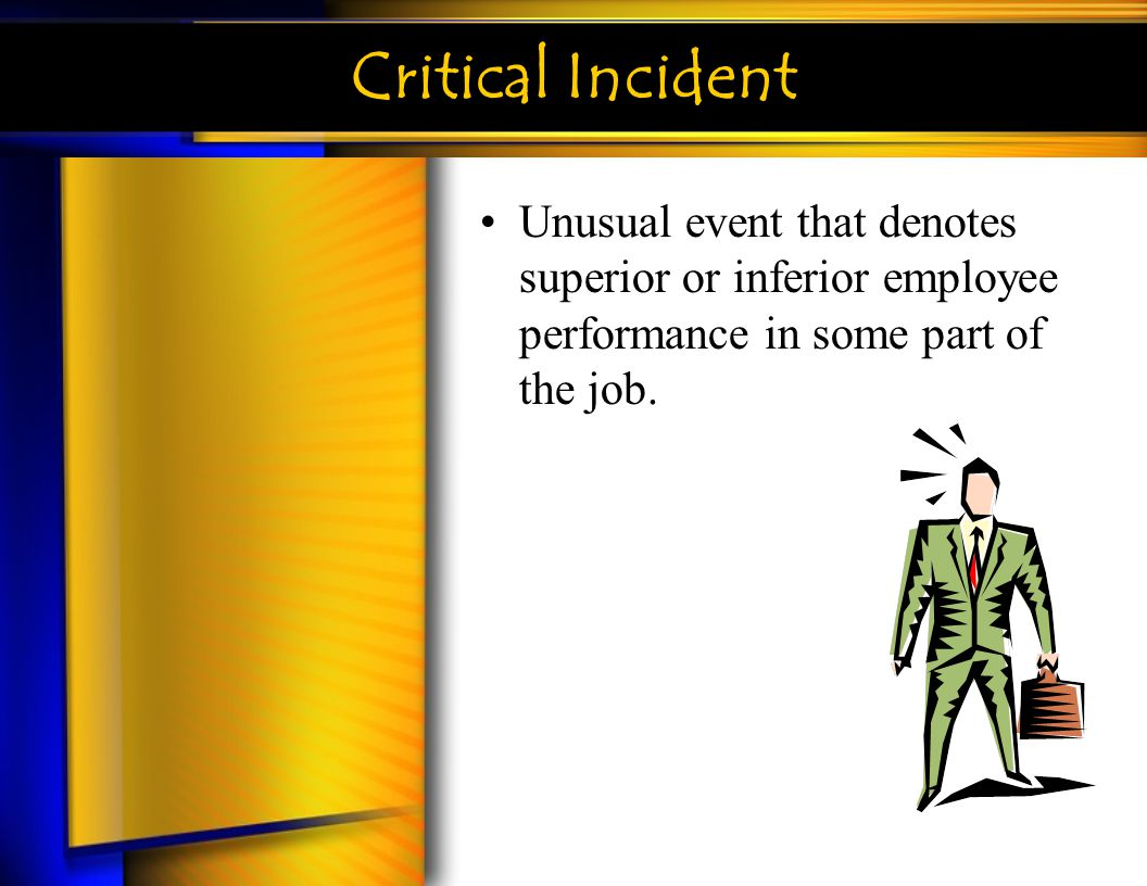 Critical Incident Unusual event that denotes superior or inferior employee performance in some part of the job.