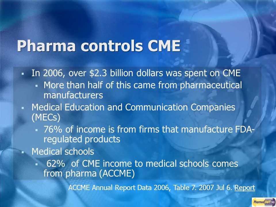 Pharma controls CME In 2006, over $2.3 billion dollars was spent on CME. More than half of this came from pharmaceutical manufacturers.