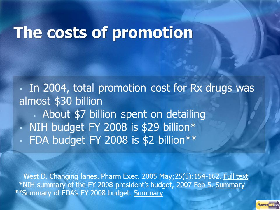 The costs of promotion In 2004, total promotion cost for Rx drugs was almost $30 billion. About $7 billion spent on detailing.