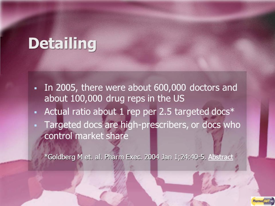 Detailing In 2005, there were about 600,000 doctors and about 100,000 drug reps in the US. Actual ratio about 1 rep per 2.5 targeted docs*