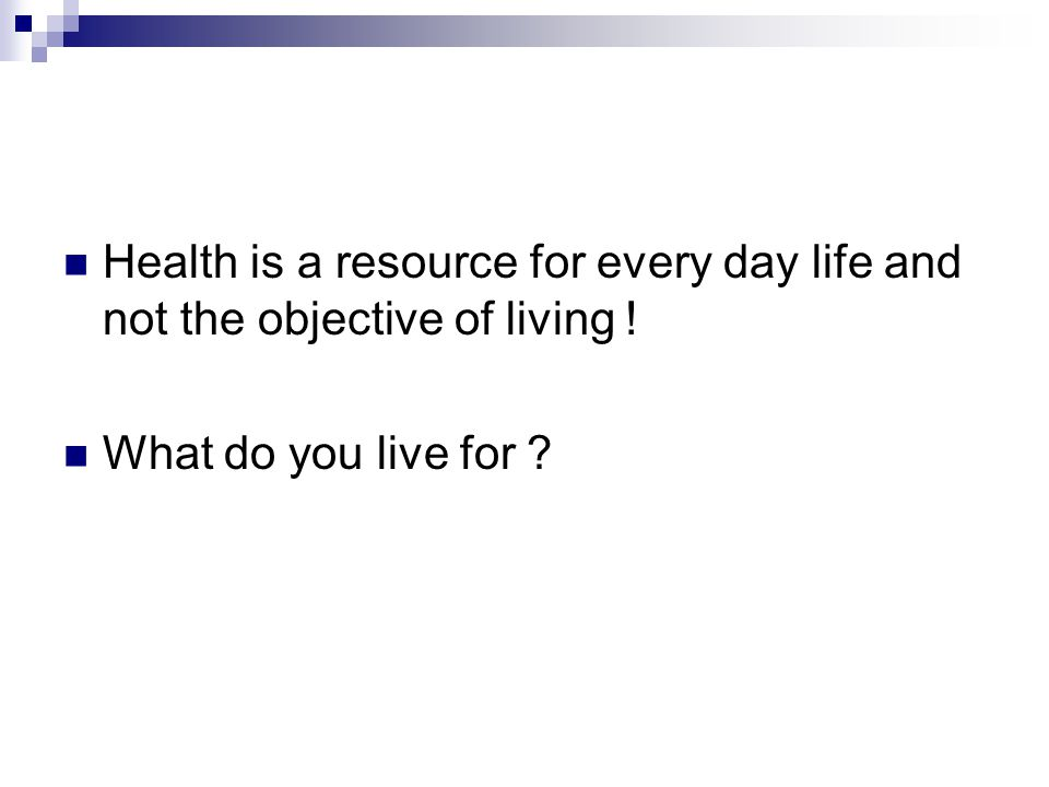 Health is a resource for every day life and not the objective of living !