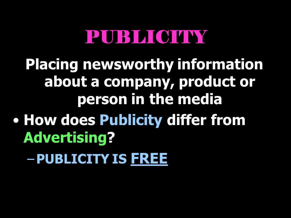 PUBLICITY Placing newsworthy information about a company, product or person in the media. How does Publicity differ from Advertising