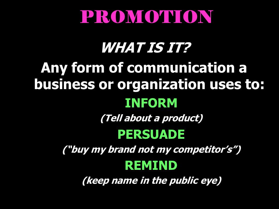 PROMOTION WHAT IS IT Any form of communication a business or organization uses to: INFORM. (Tell about a product)