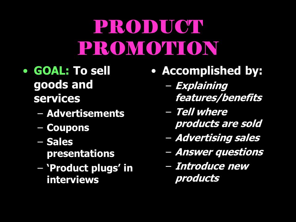 PRODUCT PROMOTION GOAL: To sell goods and services Accomplished by: