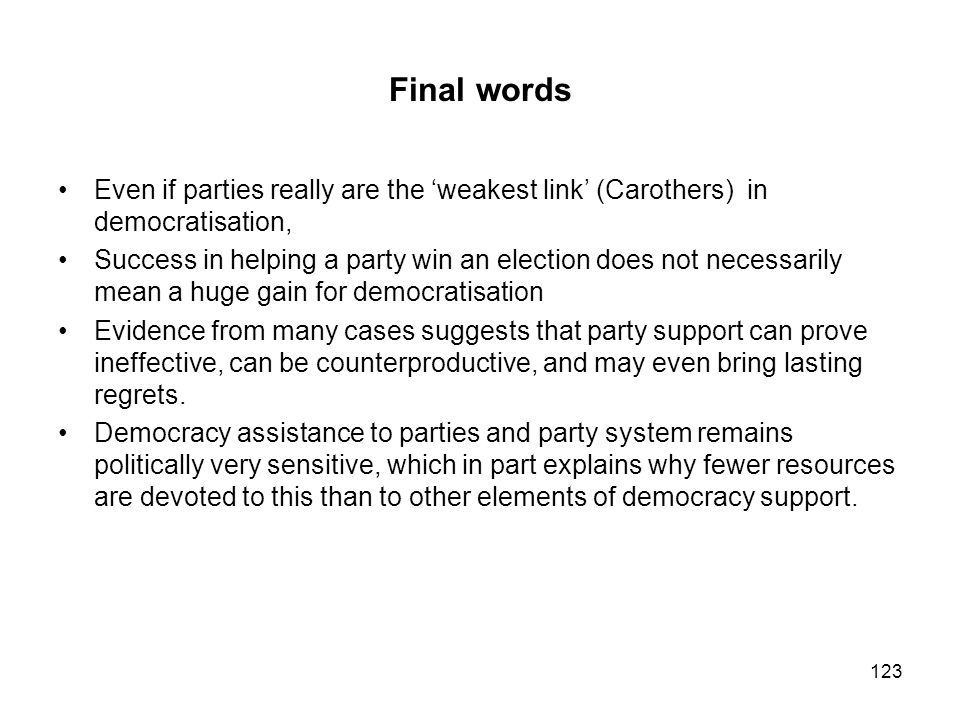 Final words Even if parties really are the 'weakest link' (Carothers) in democratisation,