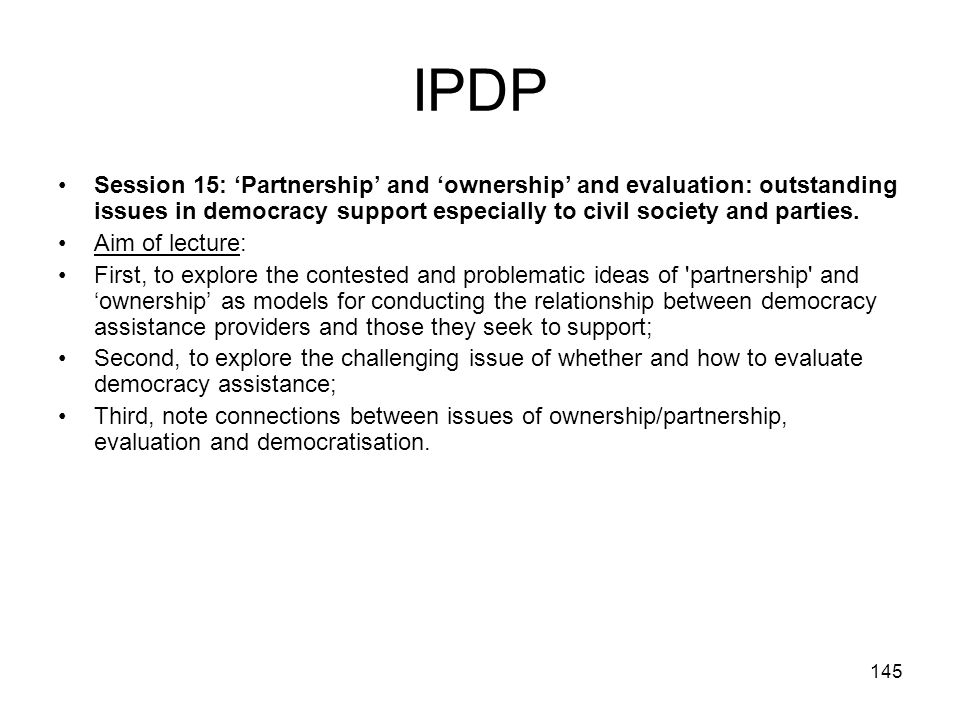 IPDP Session 15: 'Partnership' and 'ownership' and evaluation: outstanding issues in democracy support especially to civil society and parties.