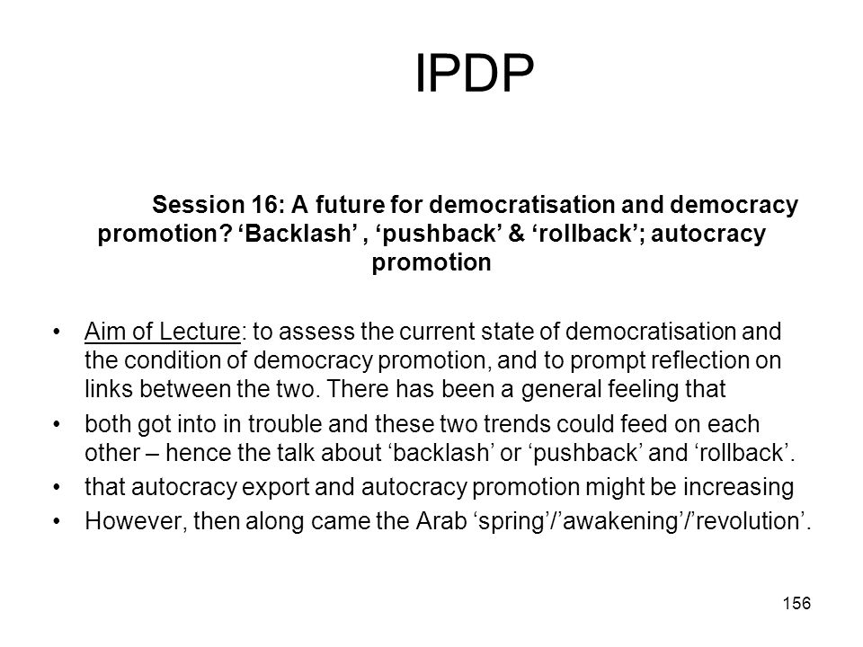 IPDP Session 16: A future for democratisation and democracy promotion 'Backlash' , 'pushback' & 'rollback'; autocracy promotion.