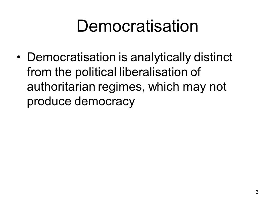 Democratisation Democratisation is analytically distinct from the political liberalisation of authoritarian regimes, which may not produce democracy.