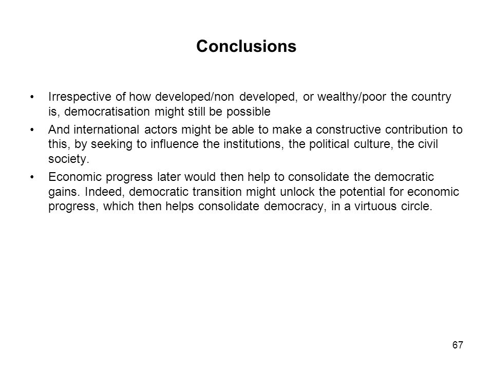 Conclusions Irrespective of how developed/non developed, or wealthy/poor the country is, democratisation might still be possible.