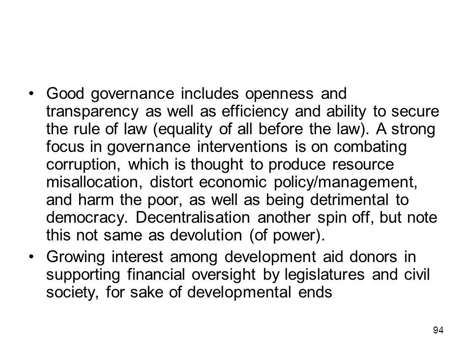 Good governance includes openness and transparency as well as efficiency and ability to secure the rule of law (equality of all before the law). A strong focus in governance interventions is on combating corruption, which is thought to produce resource misallocation, distort economic policy/management, and harm the poor, as well as being detrimental to democracy. Decentralisation another spin off, but note this not same as devolution (of power).