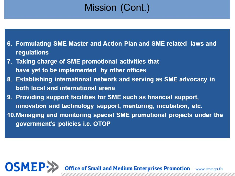 Mission (Cont.) Formulating SME Master and Action Plan and SME related laws and regulations. Taking charge of SME promotional activities that.