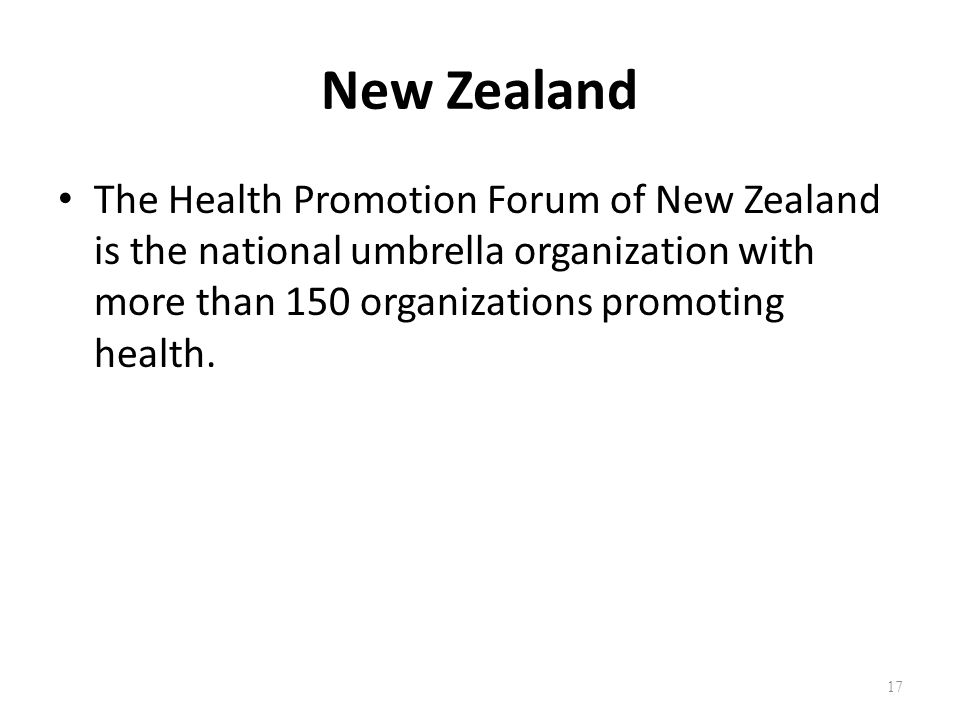New Zealand The Health Promotion Forum of New Zealand is the national umbrella organization with more than 150 organizations promoting health.