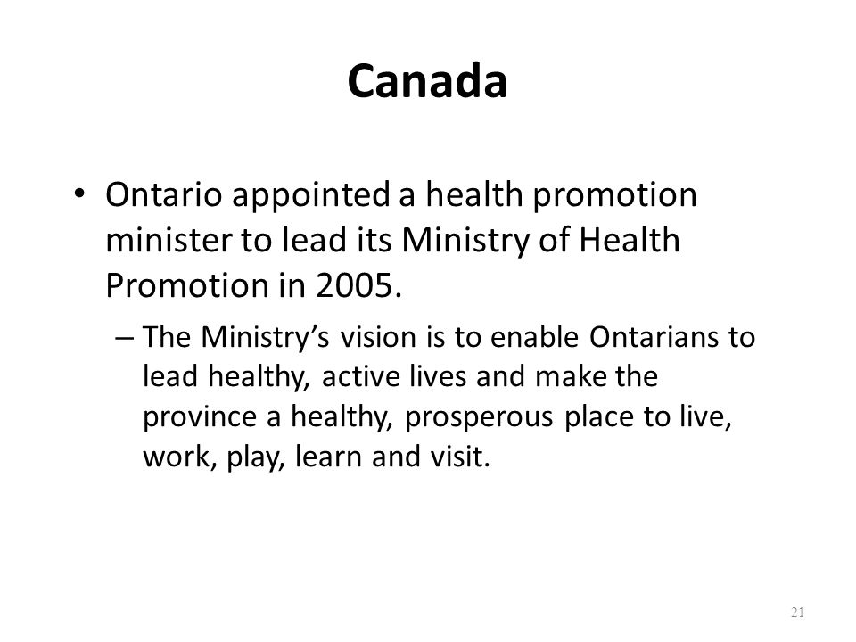 Canada Ontario appointed a health promotion minister to lead its Ministry of Health Promotion in 2005.