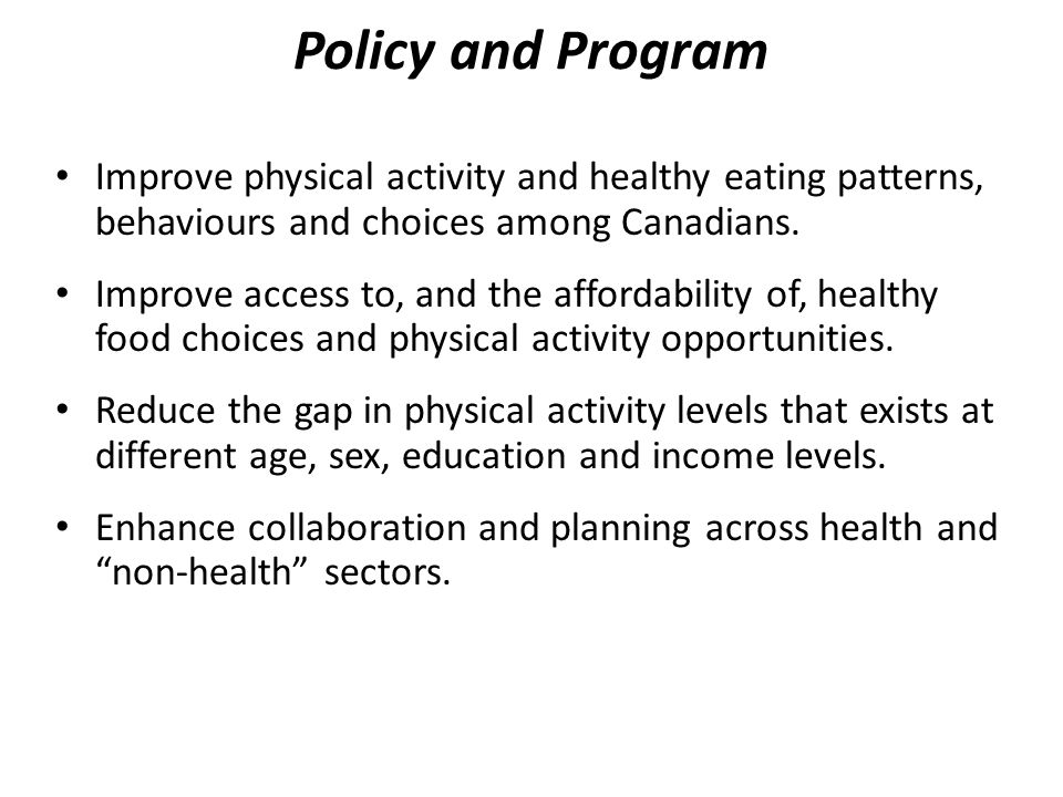 Policy and Program Improve physical activity and healthy eating patterns, behaviours and choices among Canadians.