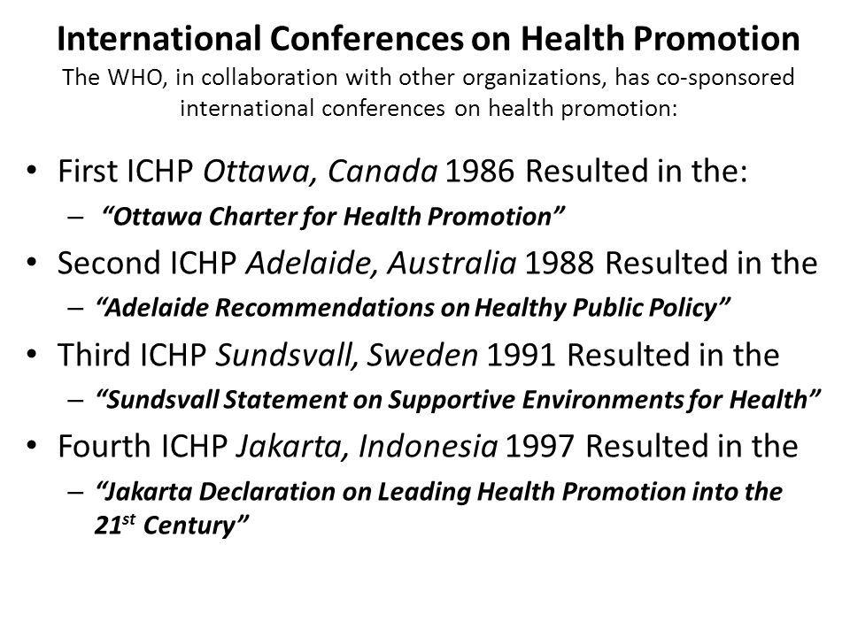 International Conferences on Health Promotion The WHO, in collaboration with other organizations, has co-sponsored international conferences on health promotion: