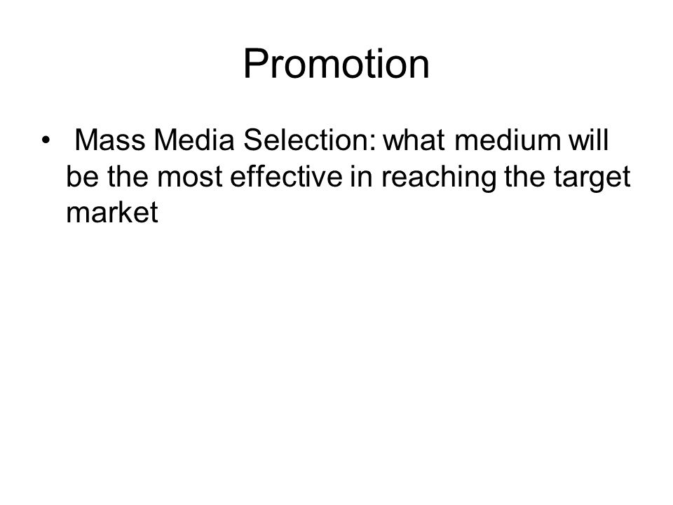 Promotion Mass Media Selection: what medium will be the most effective in reaching the target market.