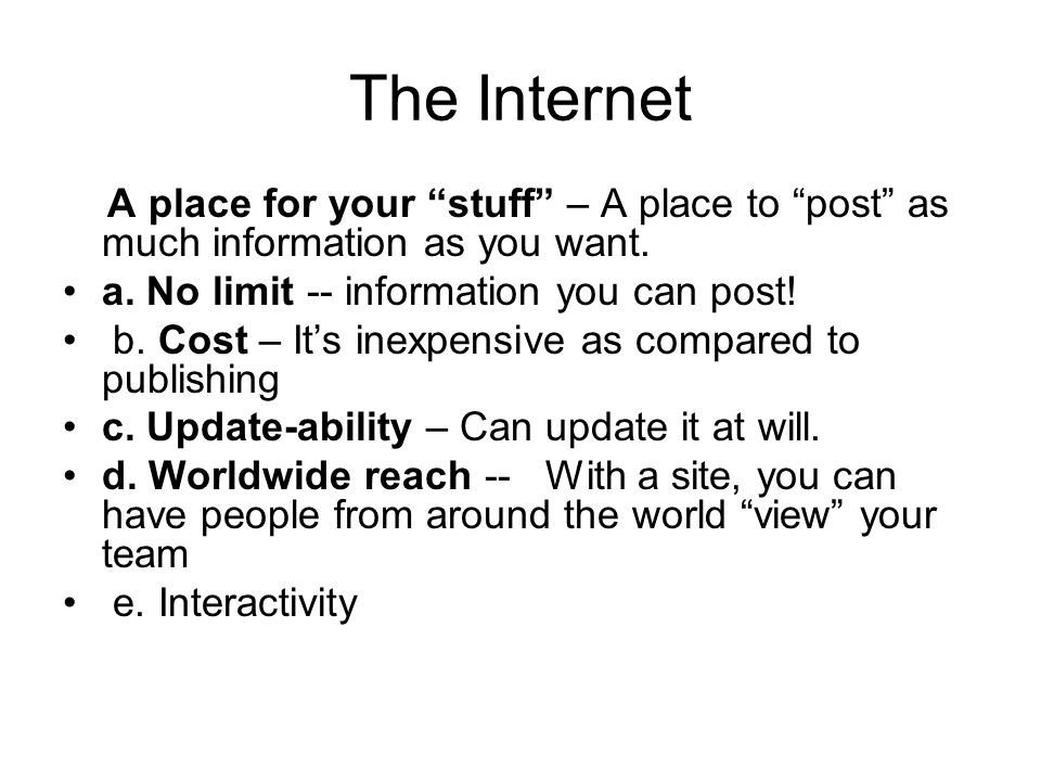 The Internet A place for your stuff – A place to post as much information as you want. a. No limit -- information you can post!