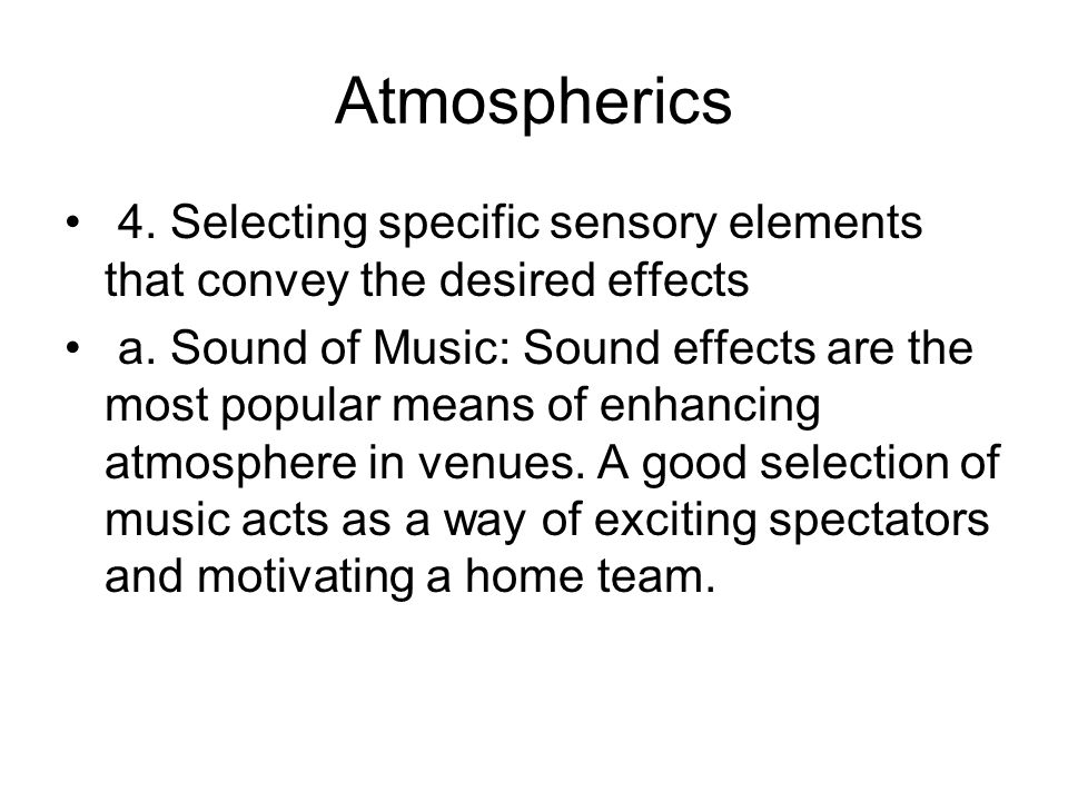 Atmospherics 4. Selecting specific sensory elements that convey the desired effects.