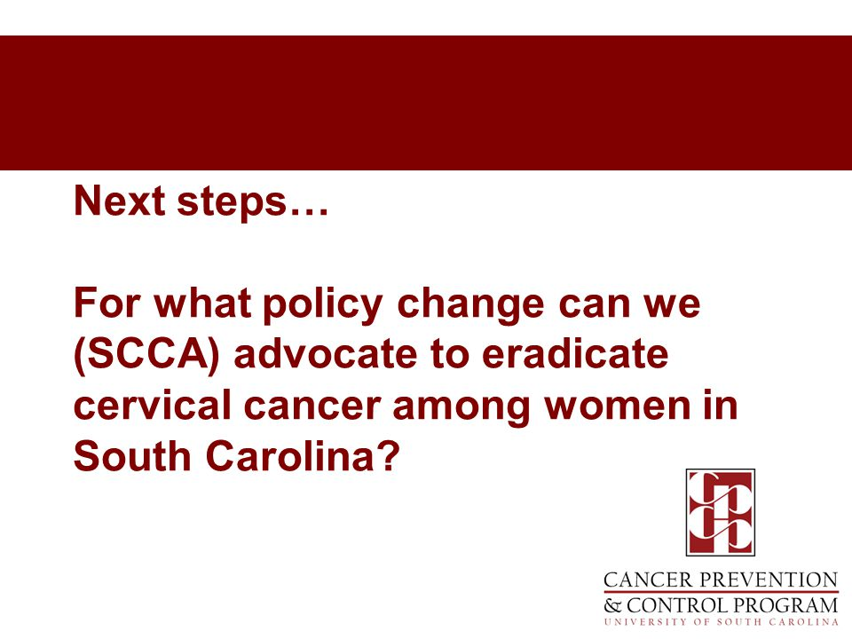 Next steps… For what policy change can we (SCCA) advocate to eradicate cervical cancer among women in South Carolina