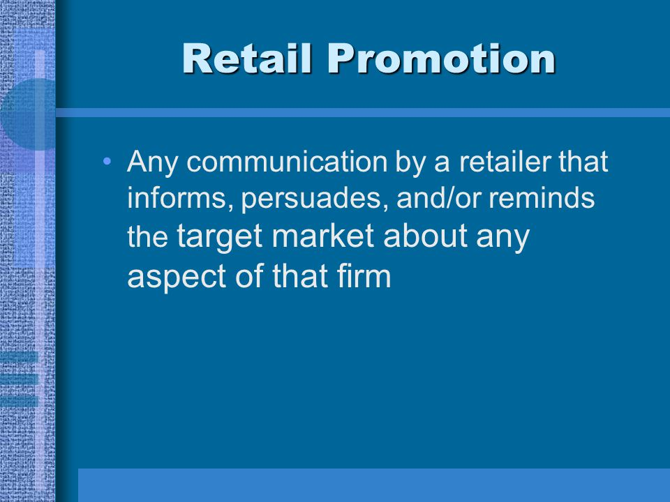 Retail Promotion Any communication by a retailer that informs, persuades, and/or reminds the target market about any aspect of that firm.