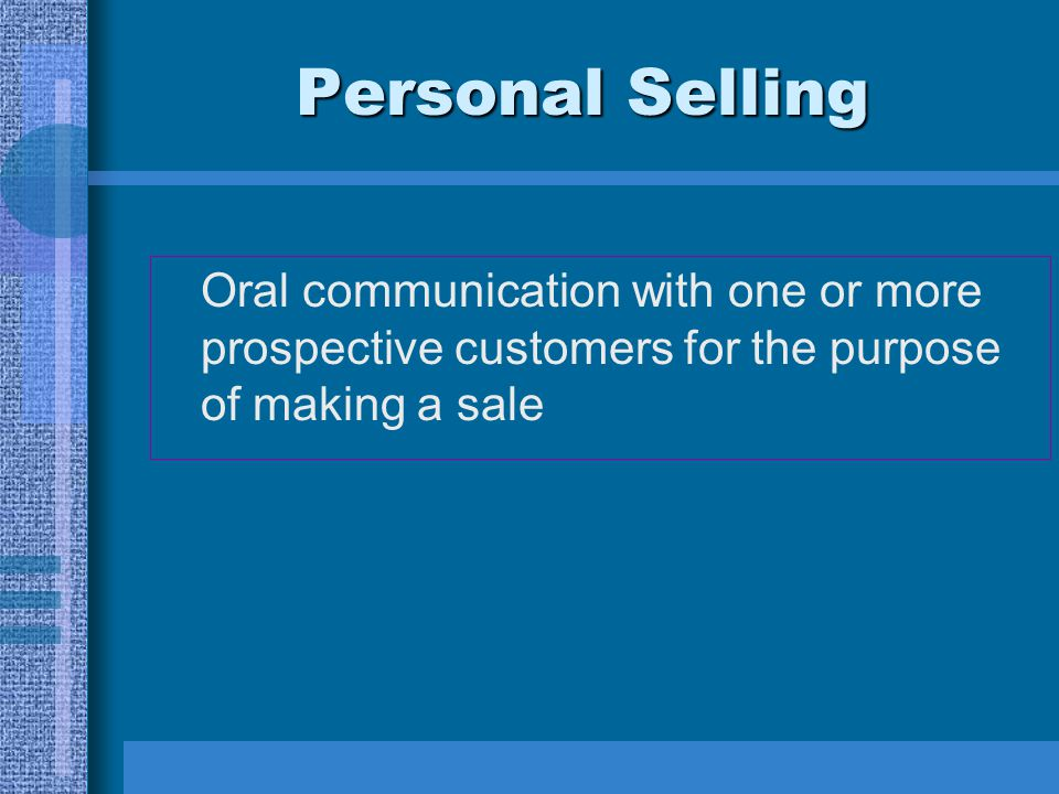Personal Selling Oral communication with one or more prospective customers for the purpose of making a sale.