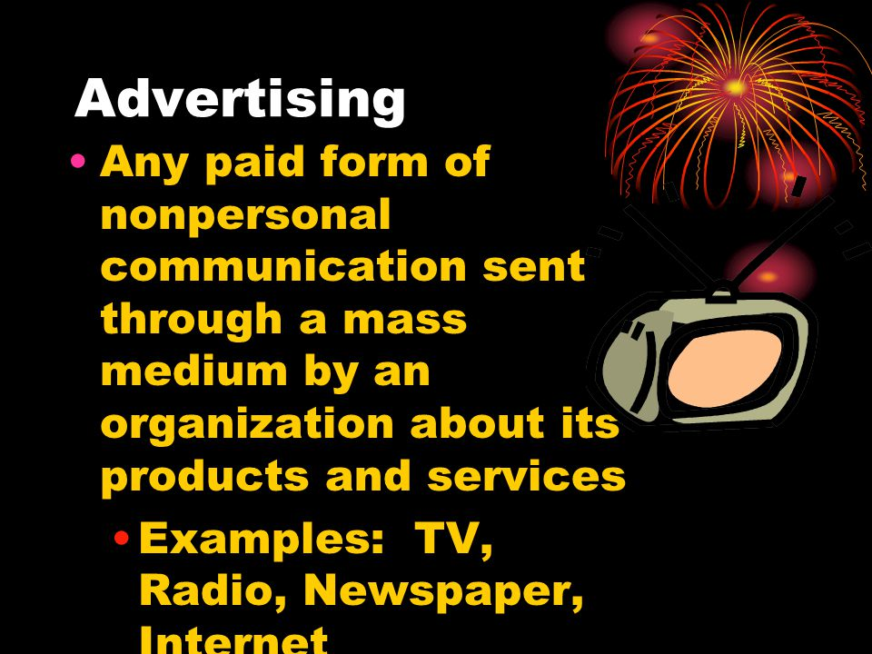 Advertising Any paid form of nonpersonal communication sent through a mass medium by an organization about its products and services.