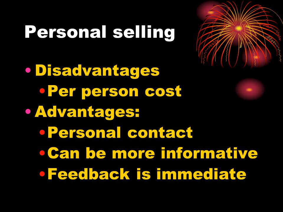 Personal selling Disadvantages Per person cost Advantages: