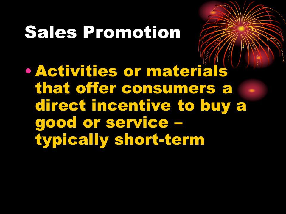 Sales Promotion Activities or materials that offer consumers a direct incentive to buy a good or service – typically short-term.