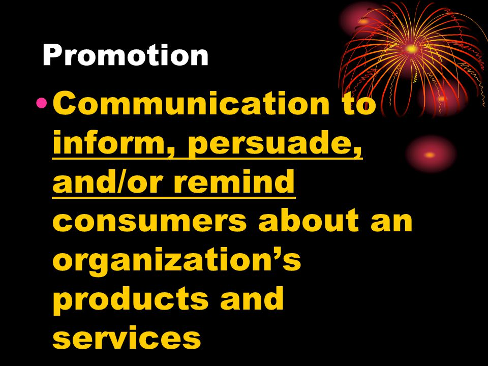 Promotion Communication to inform, persuade, and/or remind consumers about an organization's products and services.