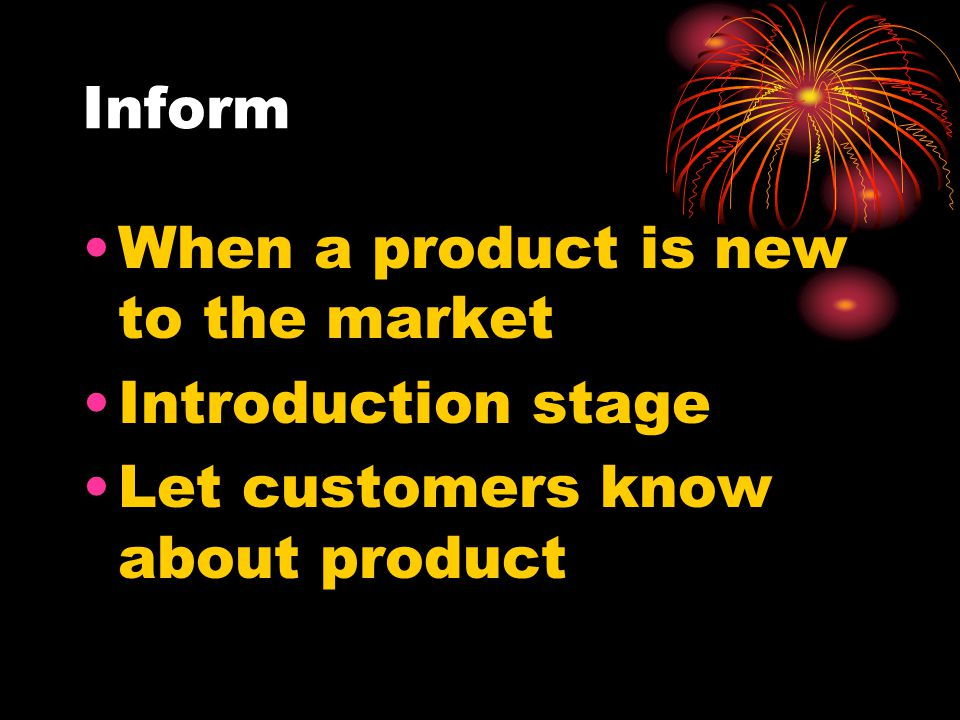 Inform When a product is new to the market Introduction stage Let customers know about product