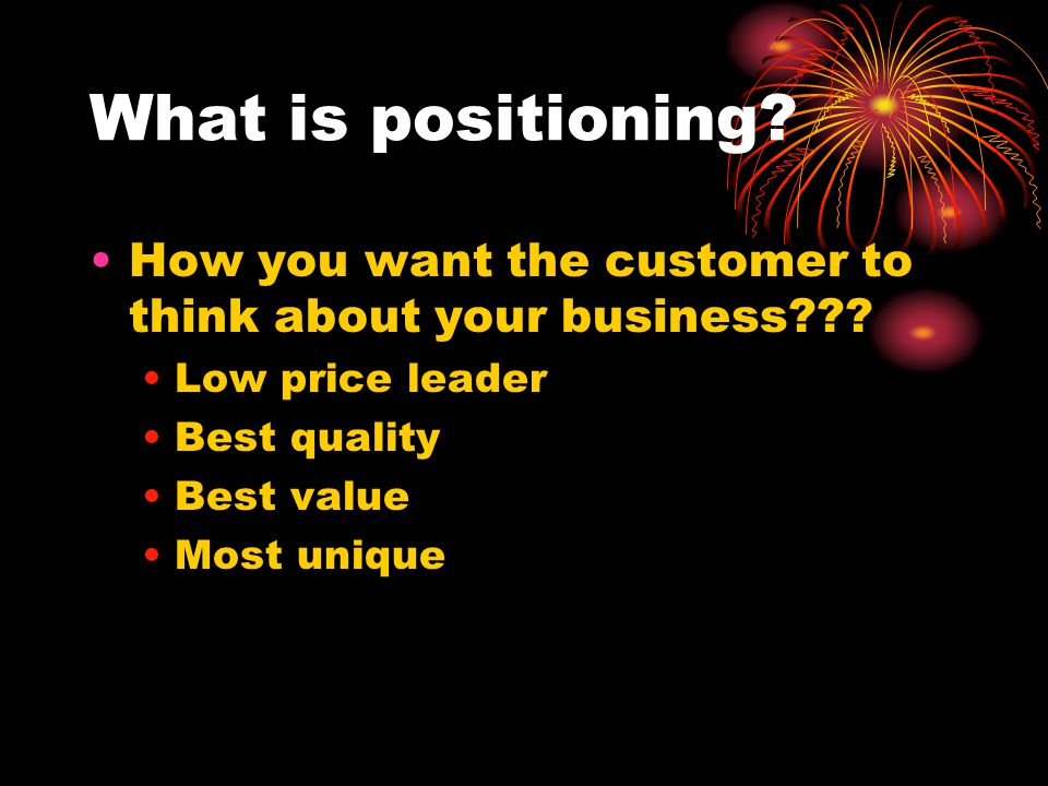 What is positioning How you want the customer to think about your business Low price leader. Best quality.