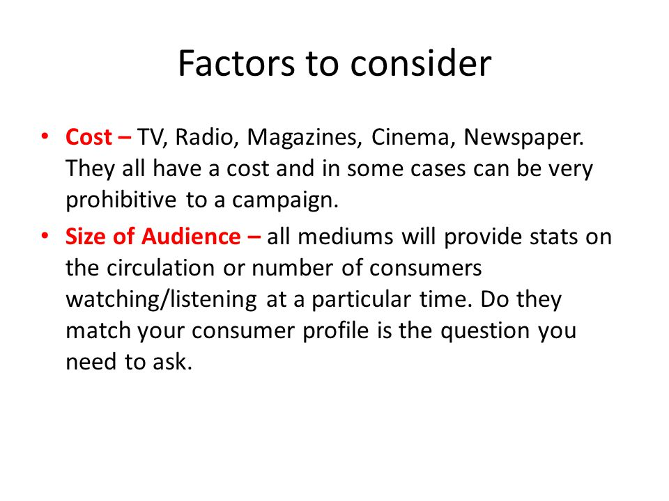 Factors to consider Cost – TV, Radio, Magazines, Cinema, Newspaper. They all have a cost and in some cases can be very prohibitive to a campaign.