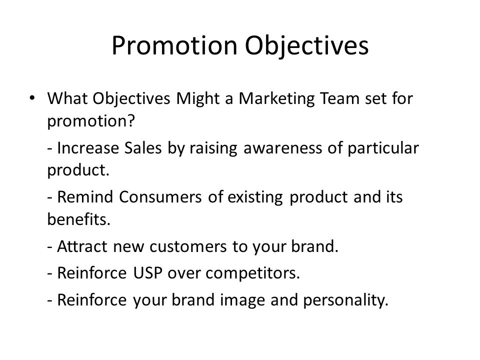 Promotion Objectives What Objectives Might a Marketing Team set for promotion - Increase Sales by raising awareness of particular product.