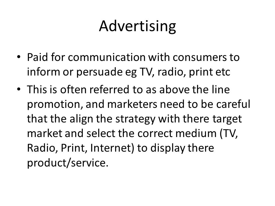 Advertising Paid for communication with consumers to inform or persuade eg TV, radio, print etc.