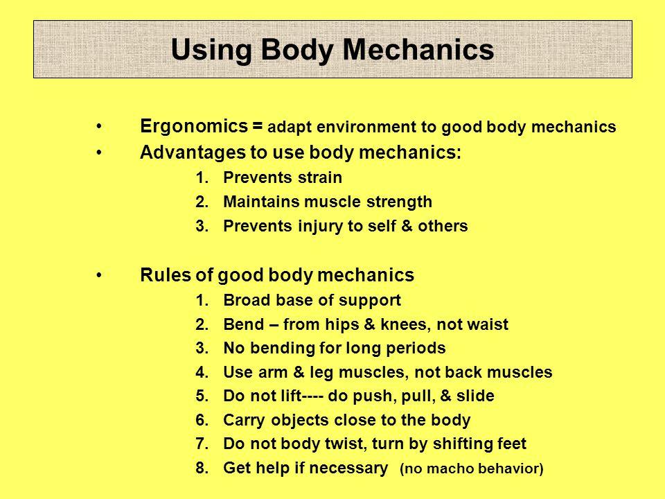 Using Body Mechanics Ergonomics = adapt environment to good body mechanics. Advantages to use body mechanics: