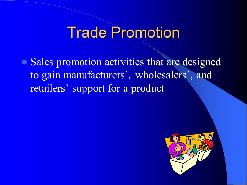 Trade Promotion Sales promotion activities that are designed to gain manufacturers', wholesalers', and retailers' support for a product.