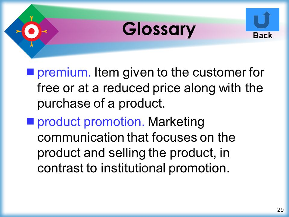 Glossary Back. premium. Item given to the customer for free or at a reduced price along with the purchase of a product.