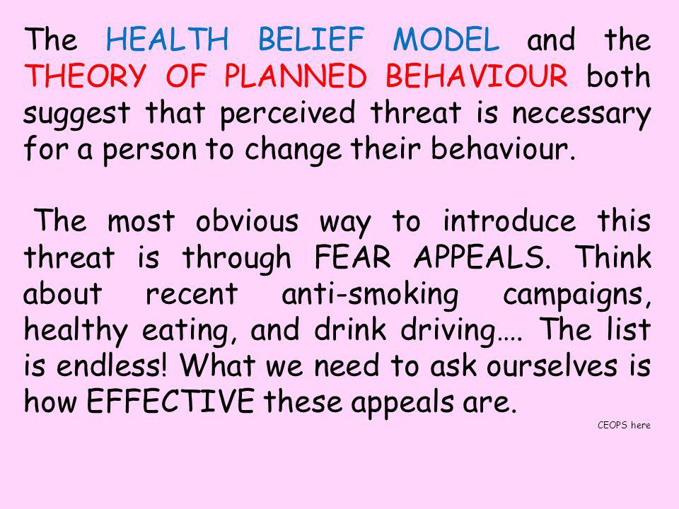 The HEALTH BELIEF MODEL and the THEORY OF PLANNED BEHAVIOUR both suggest that perceived threat is necessary for a person to change their behaviour.