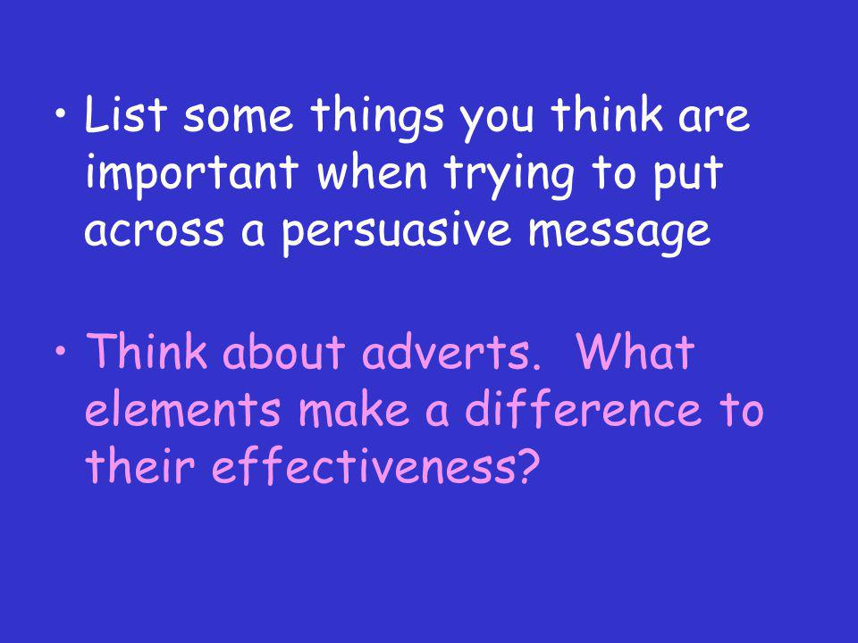 List some things you think are important when trying to put across a persuasive message
