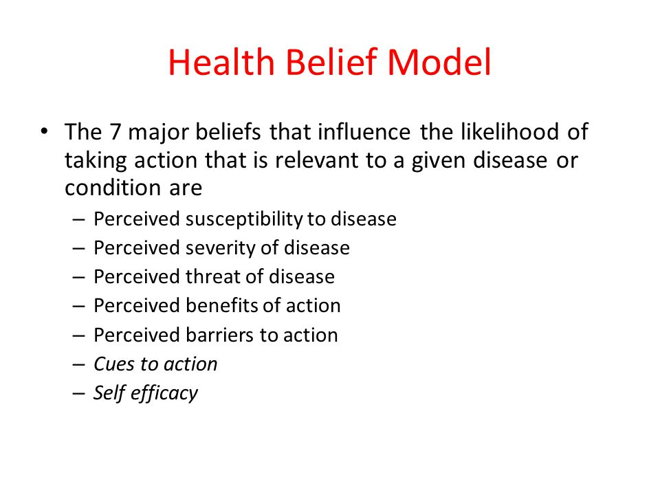 Health Belief Model The 7 major beliefs that influence the likelihood of taking action that is relevant to a given disease or condition are.