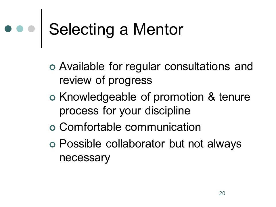 Selecting a Mentor Available for regular consultations and review of progress. Knowledgeable of promotion & tenure process for your discipline.